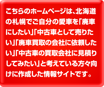コチラのホームページは、北海道の札幌でご自分の愛車を「廃車にしたい」、「廃車買取の会社に依頼したい」と考えている方々向けに作成した情報サイトです。